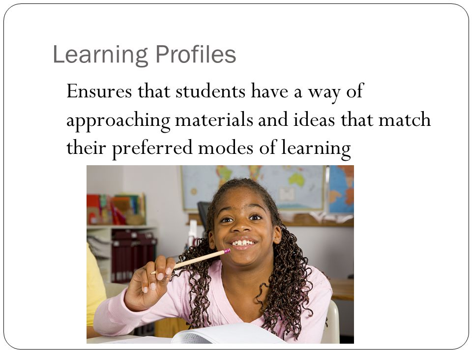 Learning Profiles Ensures that students have a way of approaching materials and ideas that match their preferred modes of learning
