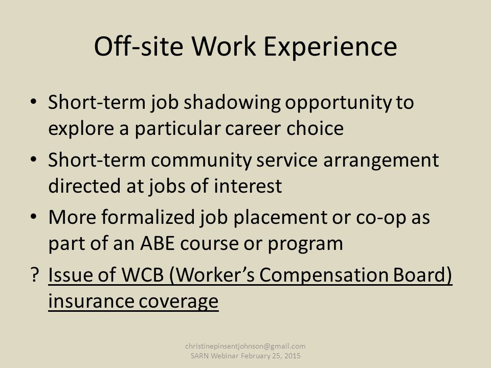 Off-site Work Experience Short-term job shadowing opportunity to explore a particular career choice Short-term community service arrangement directed at jobs of interest More formalized job placement or co-op as part of an ABE course or program Issue of WCB (Worker's Compensation Board) insurance coverage christinepinsentjohnson@gmail.com SARN Webinar February 25, 2015