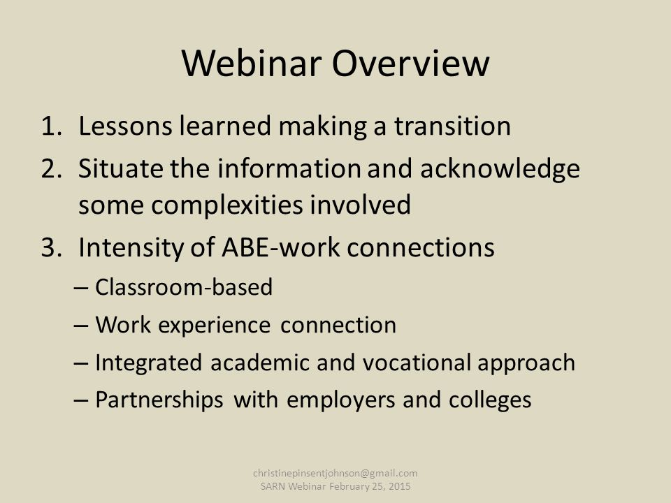 Webinar Overview 1.Lessons learned making a transition 2.Situate the information and acknowledge some complexities involved 3.Intensity of ABE-work connections – Classroom-based – Work experience connection – Integrated academic and vocational approach – Partnerships with employers and colleges christinepinsentjohnson@gmail.com SARN Webinar February 25, 2015
