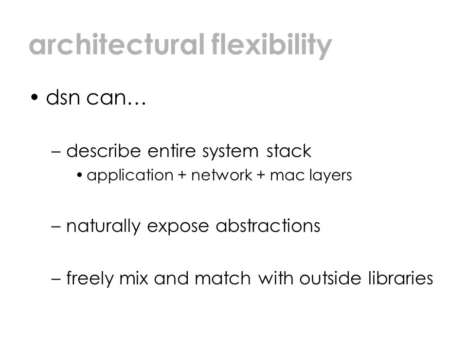 architectural flexibility dsn can… –describe entire system stack application + network + mac layers –naturally expose abstractions –freely mix and match with outside libraries