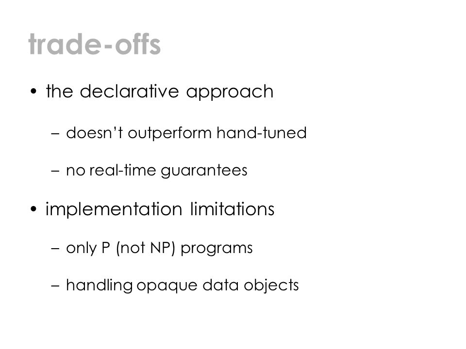 trade-offs the declarative approach –doesn't outperform hand-tuned –no real-time guarantees implementation limitations –only P (not NP) programs –handling opaque data objects