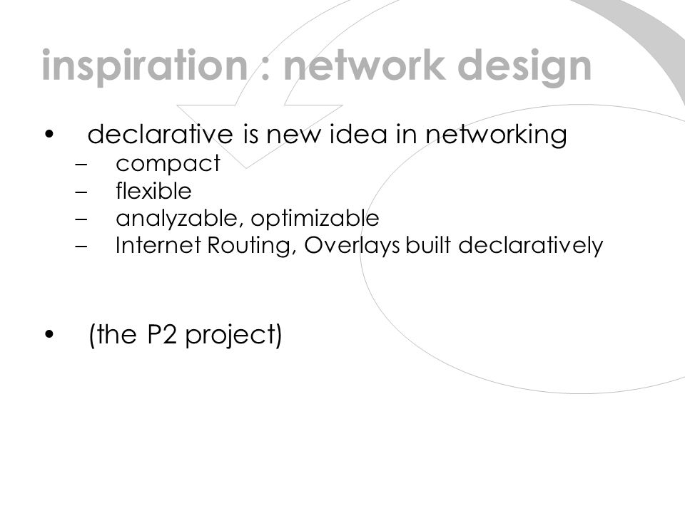 inspiration : network design declarative is new idea in networking –compact –flexible –analyzable, optimizable –Internet Routing, Overlays built declaratively (the P2 project)