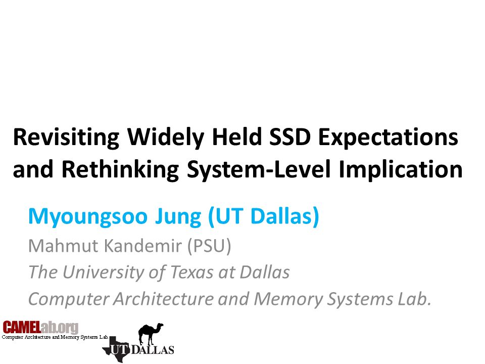 Revisiting Widely Held SSD Expectations and Rethinking System-Level Implication Myoungsoo Jung (UT Dallas) Mahmut Kandemir (PSU) The University of Tex