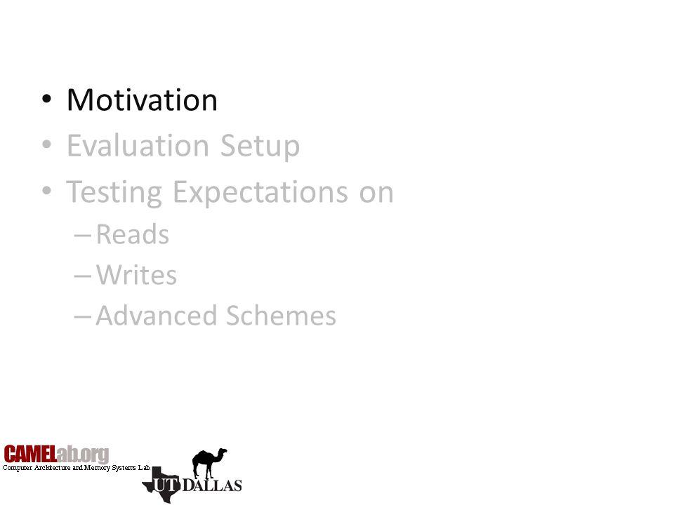Motivation Evaluation Setup Testing Expectations on – Reads – Writes – Advanced Schemes