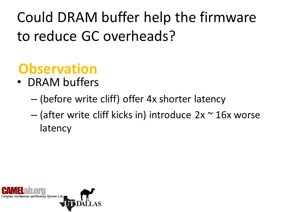 Could DRAM buffer help the firmware to reduce GC overheads? DRAM buffers – (before write cliff) offer 4x shorter latency – (after write cliff kicks in