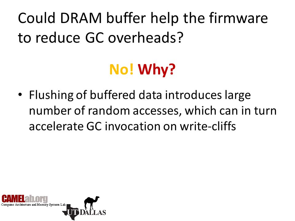 Could DRAM buffer help the firmware to reduce GC overheads? Flushing of buffered data introduces large number of random accesses, which can in turn ac