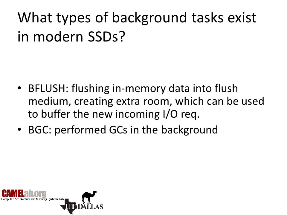 What types of background tasks exist in modern SSDs? BFLUSH: flushing in-memory data into flush medium, creating extra room, which can be used to buff