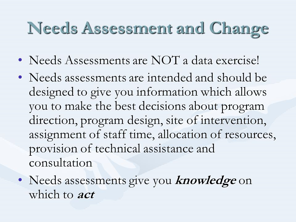 Needs Assessment and Change Needs Assessments are NOT a data exercise!Needs Assessments are NOT a data exercise.