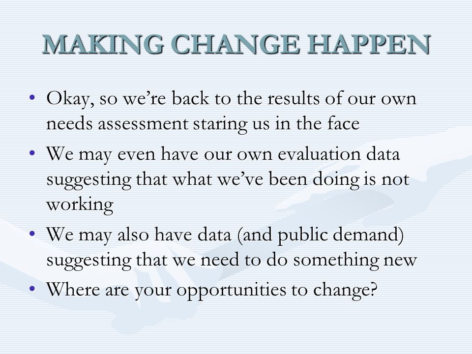MAKING CHANGE HAPPEN Okay, so we're back to the results of our own needs assessment staring us in the faceOkay, so we're back to the results of our own needs assessment staring us in the face We may even have our own evaluation data suggesting that what we've been doing is not workingWe may even have our own evaluation data suggesting that what we've been doing is not working We may also have data (and public demand) suggesting that we need to do something newWe may also have data (and public demand) suggesting that we need to do something new Where are your opportunities to change Where are your opportunities to change