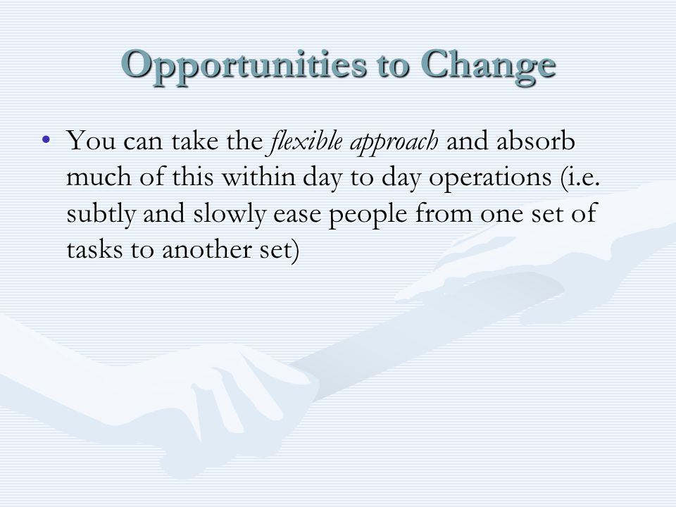Opportunities to Change You can take the flexible approach and absorb much of this within day to day operations (i.e.