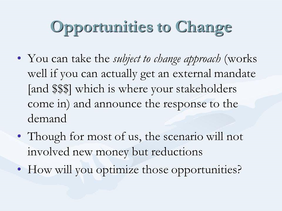 Opportunities to Change You can take the subject to change approach (works well if you can actually get an external mandate [and $$$] which is where your stakeholders come in) and announce the response to the demandYou can take the subject to change approach (works well if you can actually get an external mandate [and $$$] which is where your stakeholders come in) and announce the response to the demand Though for most of us, the scenario will not involved new money but reductionsThough for most of us, the scenario will not involved new money but reductions How will you optimize those opportunities How will you optimize those opportunities