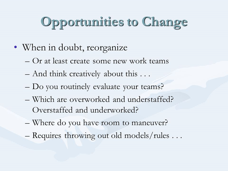 Opportunities to Change When in doubt, reorganizeWhen in doubt, reorganize –Or at least create some new work teams –And think creatively about this...