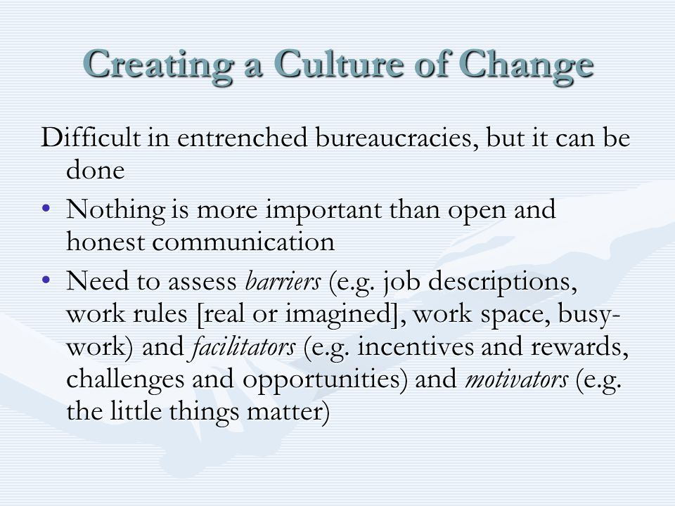 Creating a Culture of Change Difficult in entrenched bureaucracies, but it can be done Nothing is more important than open and honest communicationNothing is more important than open and honest communication Need to assess barriers (e.g.