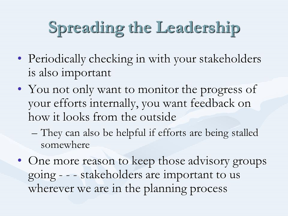 Spreading the Leadership Periodically checking in with your stakeholders is also importantPeriodically checking in with your stakeholders is also important You not only want to monitor the progress of your efforts internally, you want feedback on how it looks from the outsideYou not only want to monitor the progress of your efforts internally, you want feedback on how it looks from the outside –They can also be helpful if efforts are being stalled somewhere One more reason to keep those advisory groups going - - - stakeholders are important to us wherever we are in the planning processOne more reason to keep those advisory groups going - - - stakeholders are important to us wherever we are in the planning process