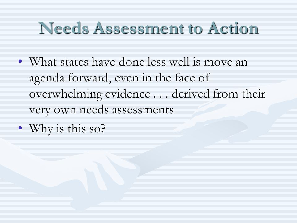 Needs Assessment to Action What states have done less well is move an agenda forward, even in the face of overwhelming evidence...