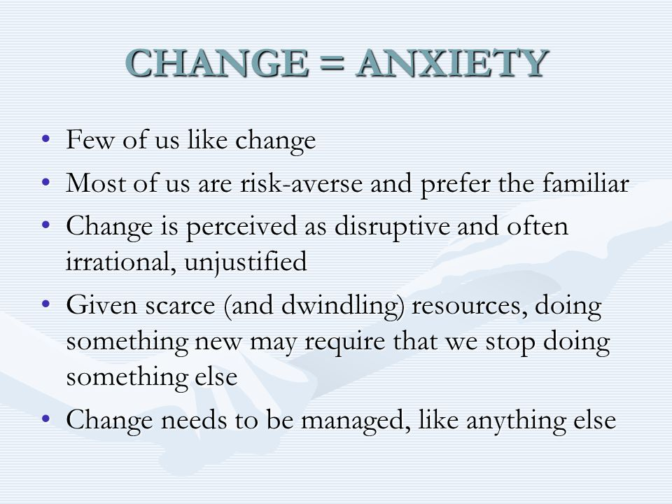 CHANGE = ANXIETY Few of us like changeFew of us like change Most of us are risk-averse and prefer the familiarMost of us are risk-averse and prefer the familiar Change is perceived as disruptive and often irrational, unjustifiedChange is perceived as disruptive and often irrational, unjustified Given scarce (and dwindling) resources, doing something new may require that we stop doing something elseGiven scarce (and dwindling) resources, doing something new may require that we stop doing something else Change needs to be managed, like anything elseChange needs to be managed, like anything else