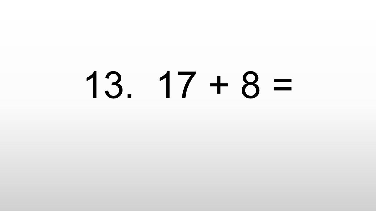 13. 17 + 8 =