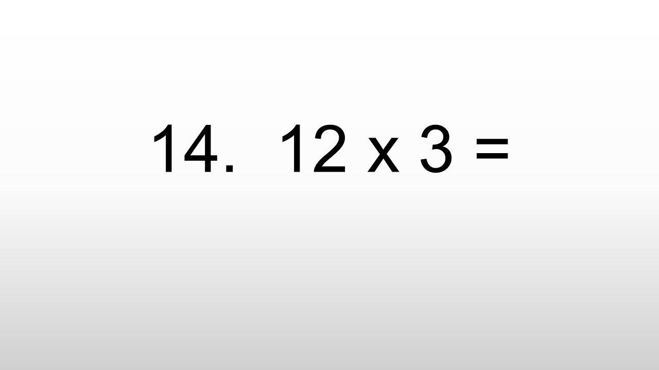 14. 12 x 3 =