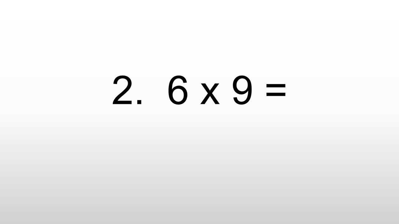 2. 6 x 9 =