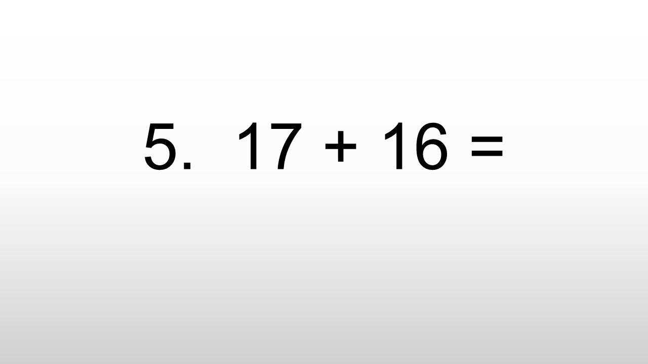 5. 17 + 16 =