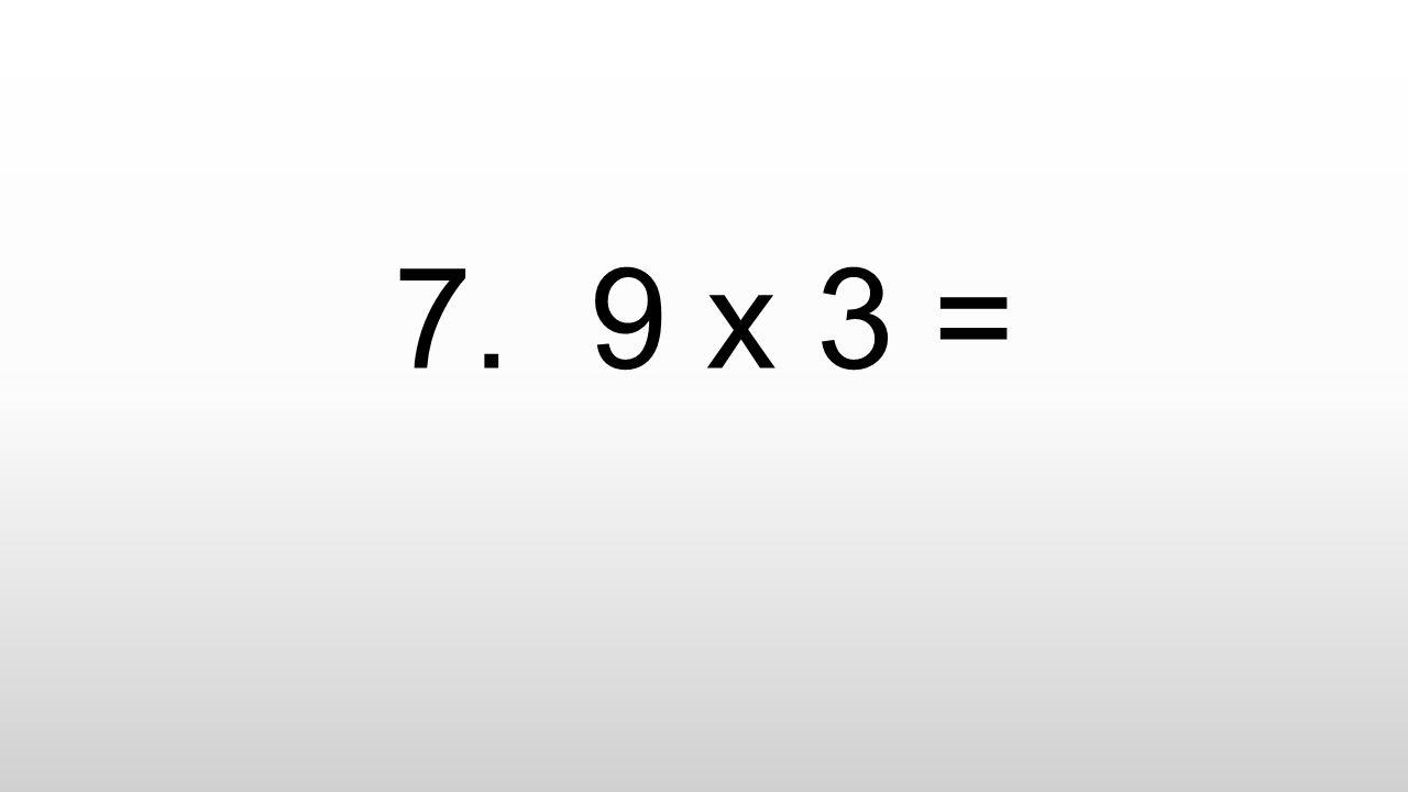 7. 9 x 3 =