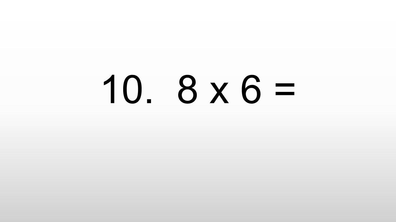 10. 8 x 6 =