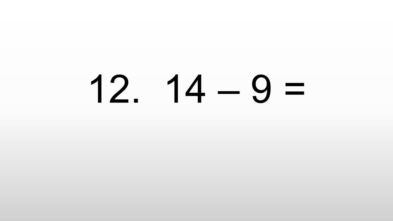 12. 14 – 9 =