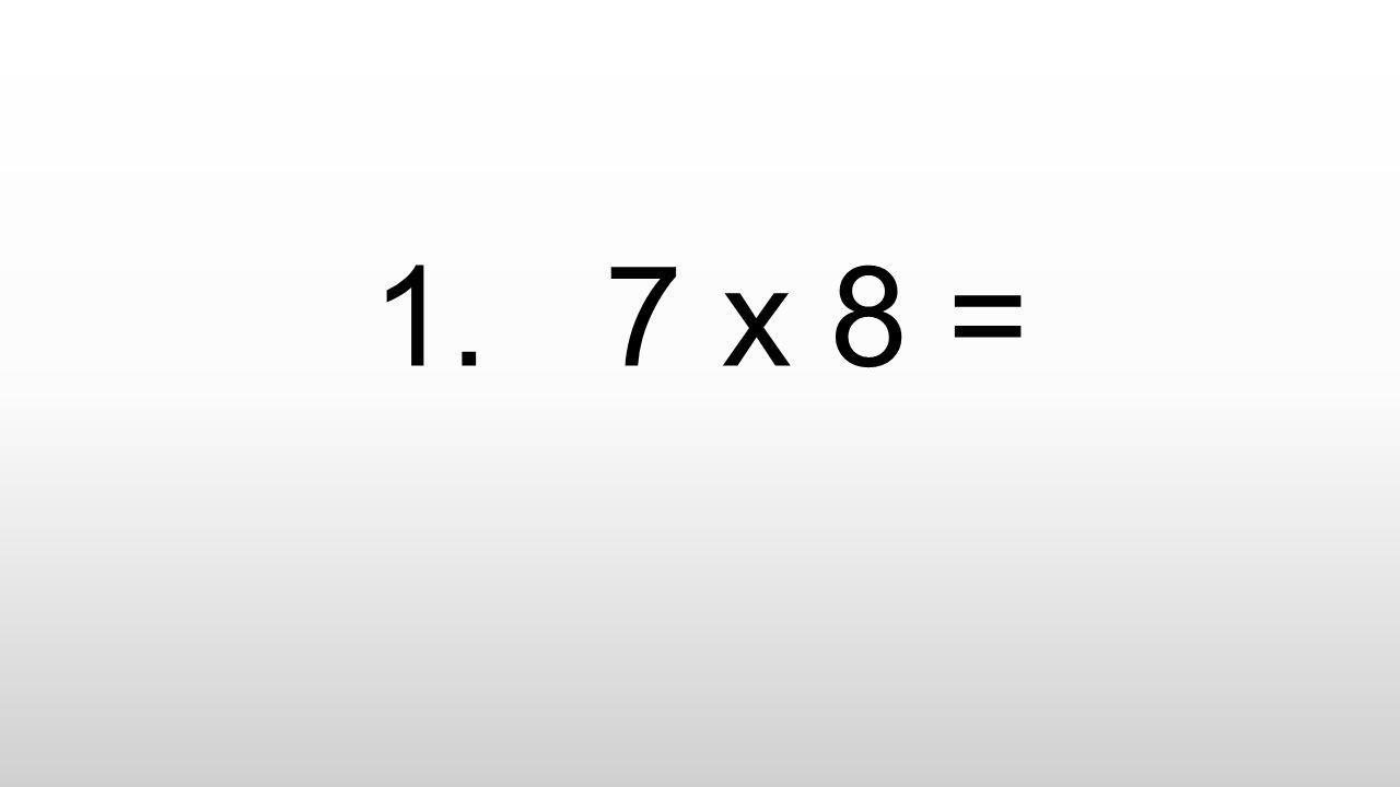1. 7 x 8 =