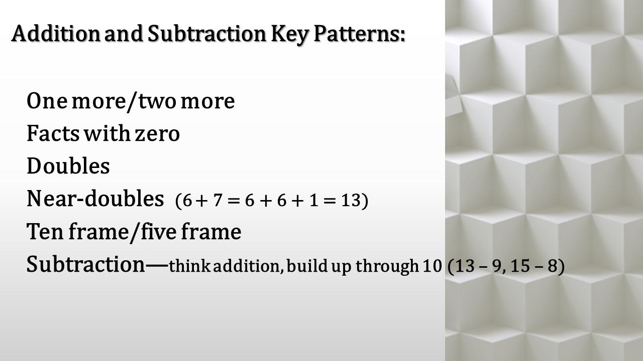 One more/two more Facts with zero Doubles Near-doubles (6 + 7 = 6 + 6 + 1 = 13) Ten frame/five frame Subtraction— think addition, build up through 10