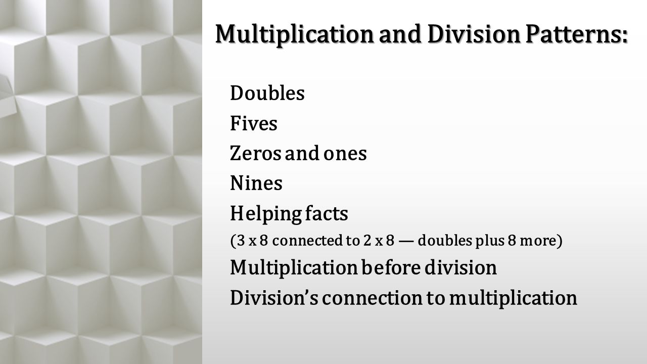 Multiplication and Division Patterns: Doubles Fives Zeros and ones Nines Helping facts (3 x 8 connected to 2 x 8 — doubles plus 8 more) Multiplication before division Division's connection to multiplication