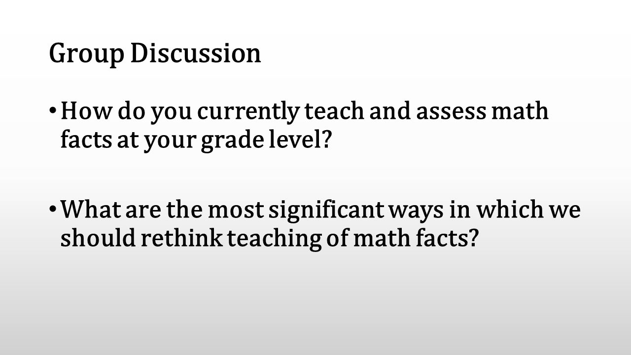 Group Discussion How do you currently teach and assess math facts at your grade level? What are the most significant ways in which we should rethink t