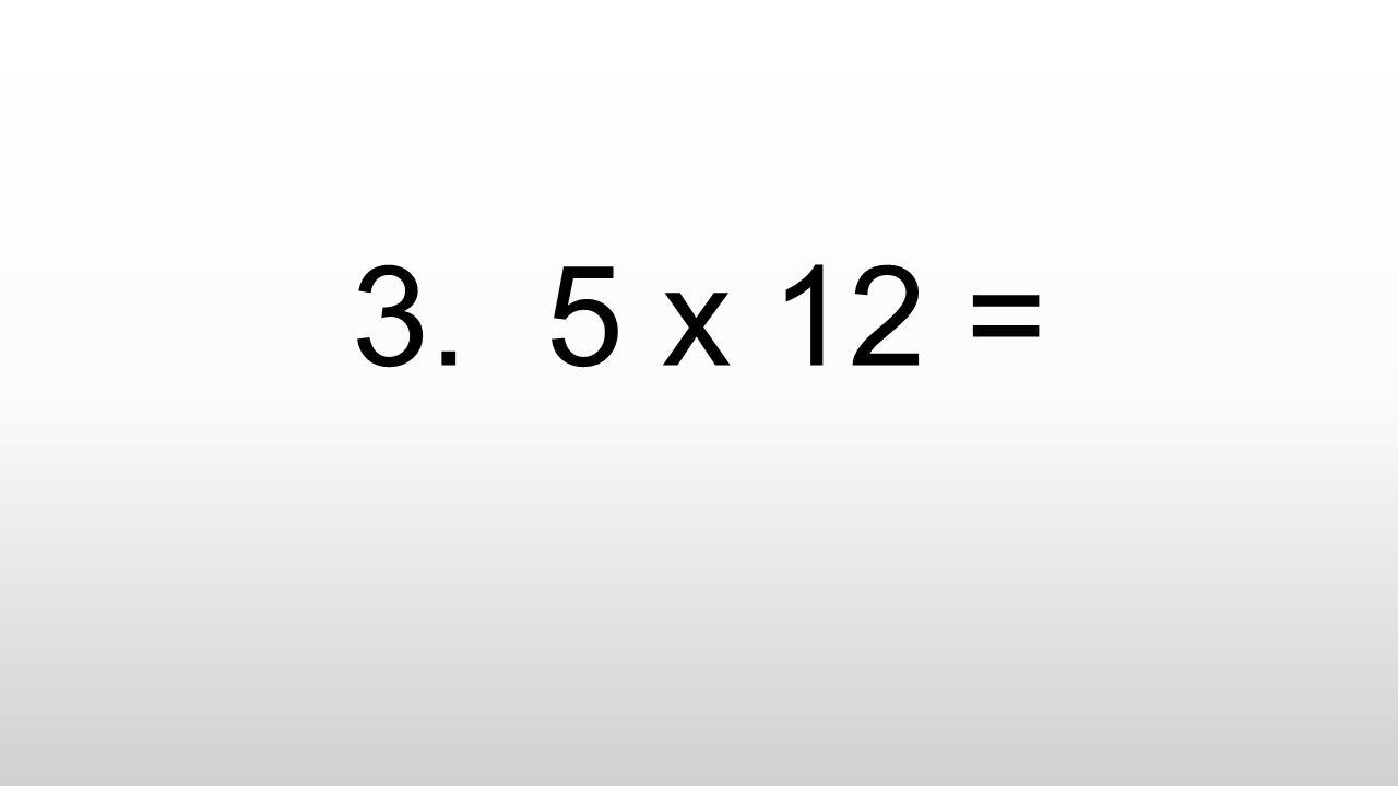 3. 5 x 12 =