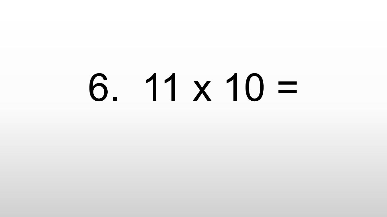 6. 11 x 10 =