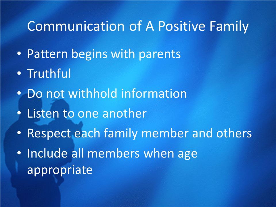 Communication of A Positive Family Pattern begins with parents Truthful Do not withhold information Listen to one another Respect each family member a