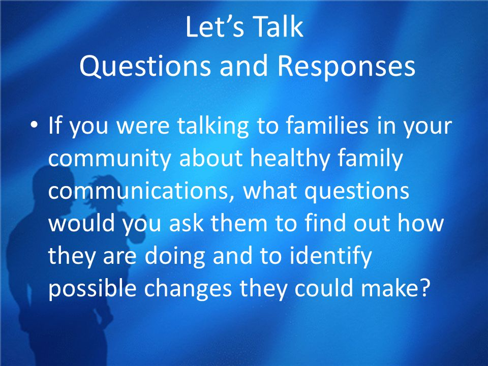 Let's Talk Questions and Responses If you were talking to families in your community about healthy family communications, what questions would you ask them to find out how they are doing and to identify possible changes they could make?