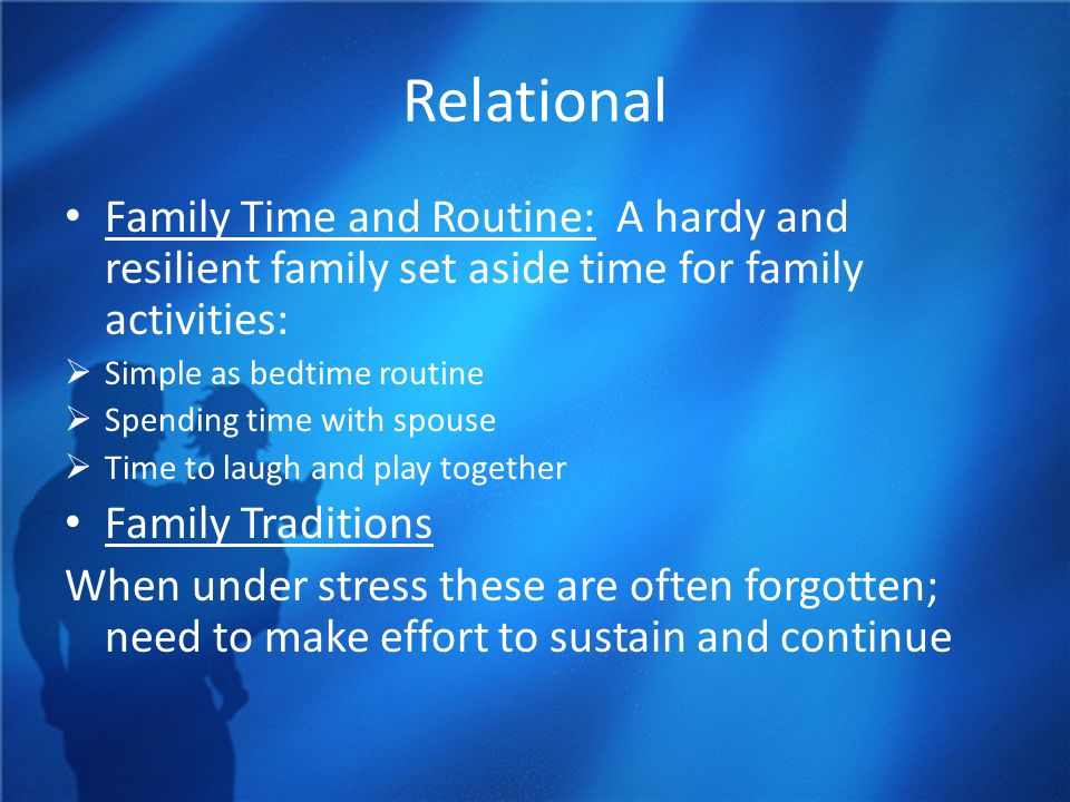 Relational Family Time and Routine: A hardy and resilient family set aside time for family activities:  Simple as bedtime routine  Spending time with spouse  Time to laugh and play together Family Traditions When under stress these are often forgotten; need to make effort to sustain and continue