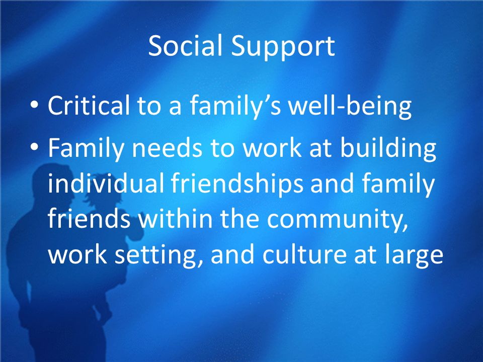 Social Support Critical to a family's well-being Family needs to work at building individual friendships and family friends within the community, work