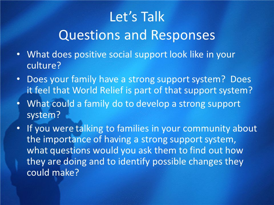Let's Talk Questions and Responses What does positive social support look like in your culture? Does your family have a strong support system? Does it