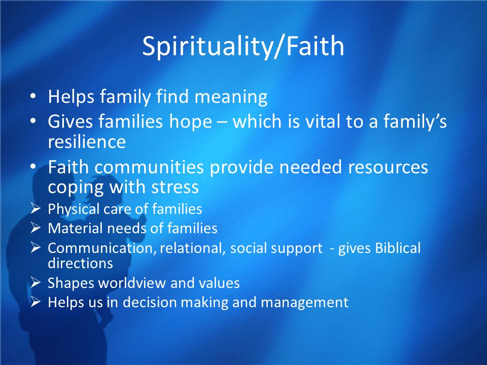Spirituality/Faith Helps family find meaning Gives families hope – which is vital to a family's resilience Faith communities provide needed resources coping with stress  Physical care of families  Material needs of families  Communication, relational, social support - gives Biblical directions  Shapes worldview and values  Helps us in decision making and management
