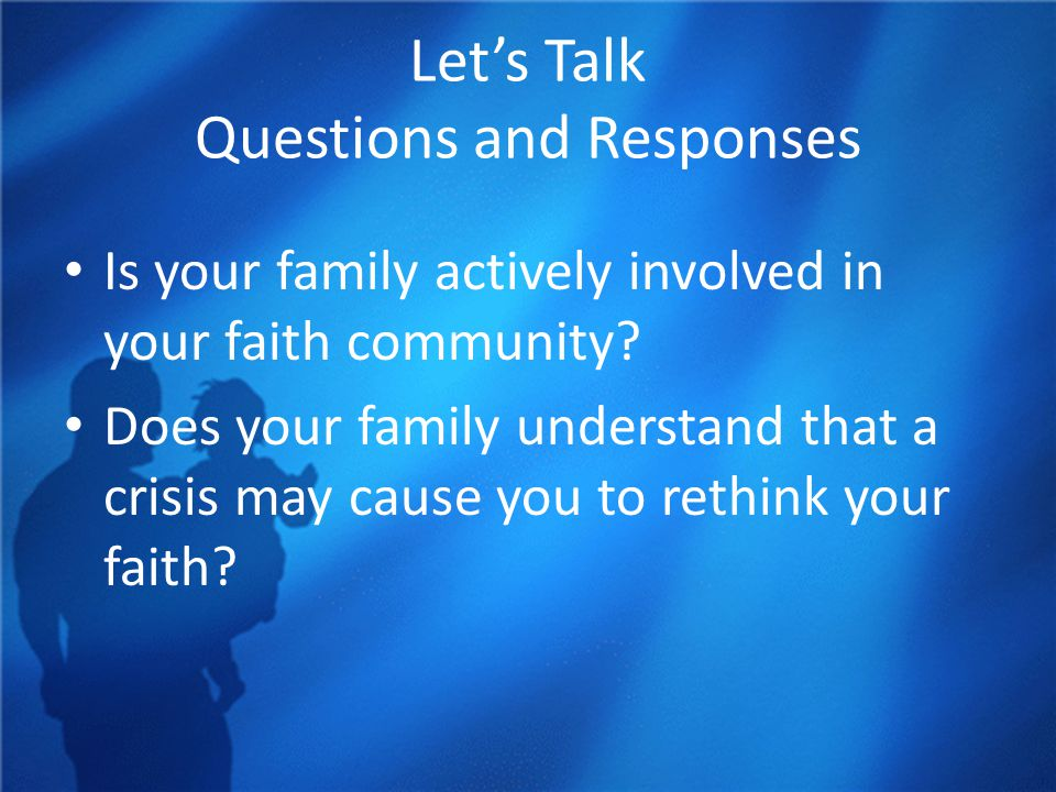 Let's Talk Questions and Responses Is your family actively involved in your faith community? Does your family understand that a crisis may cause you t