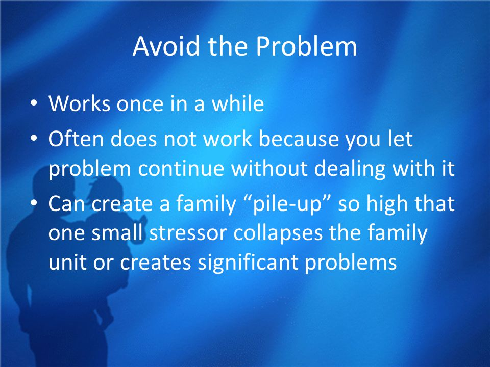 Avoid the Problem Works once in a while Often does not work because you let problem continue without dealing with it Can create a family pile-up so high that one small stressor collapses the family unit or creates significant problems