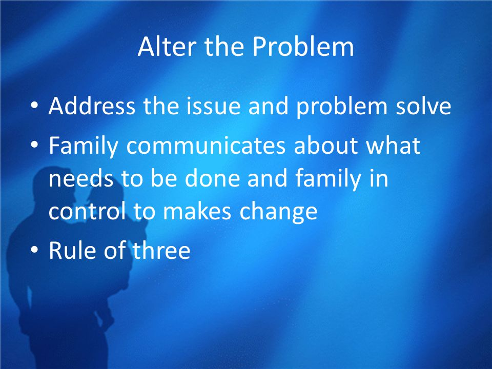 Alter the Problem Address the issue and problem solve Family communicates about what needs to be done and family in control to makes change Rule of three