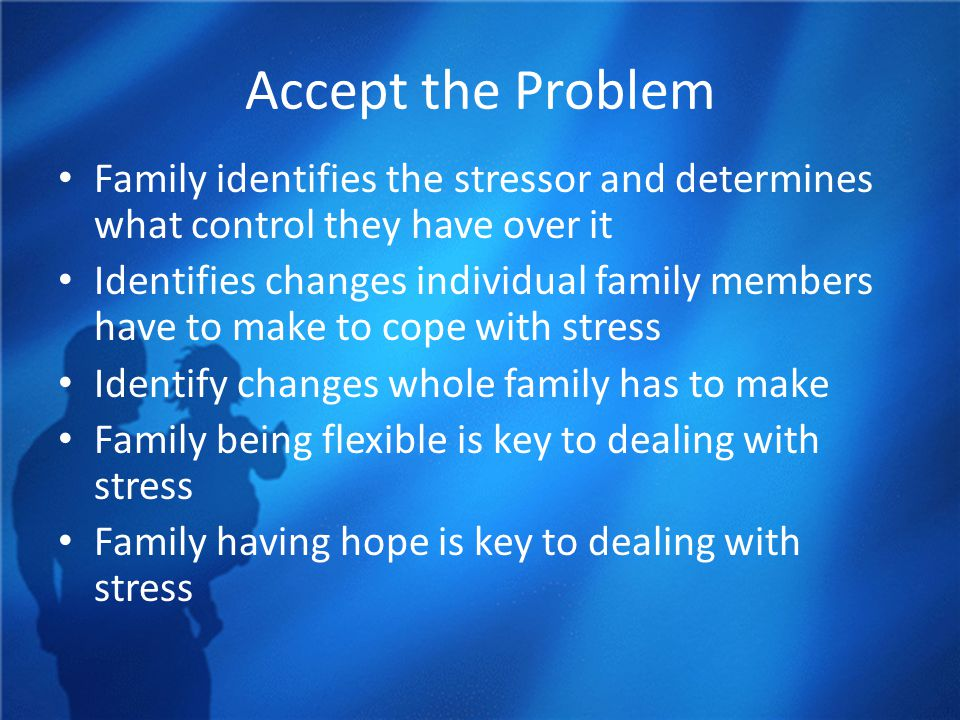 Accept the Problem Family identifies the stressor and determines what control they have over it Identifies changes individual family members have to make to cope with stress Identify changes whole family has to make Family being flexible is key to dealing with stress Family having hope is key to dealing with stress