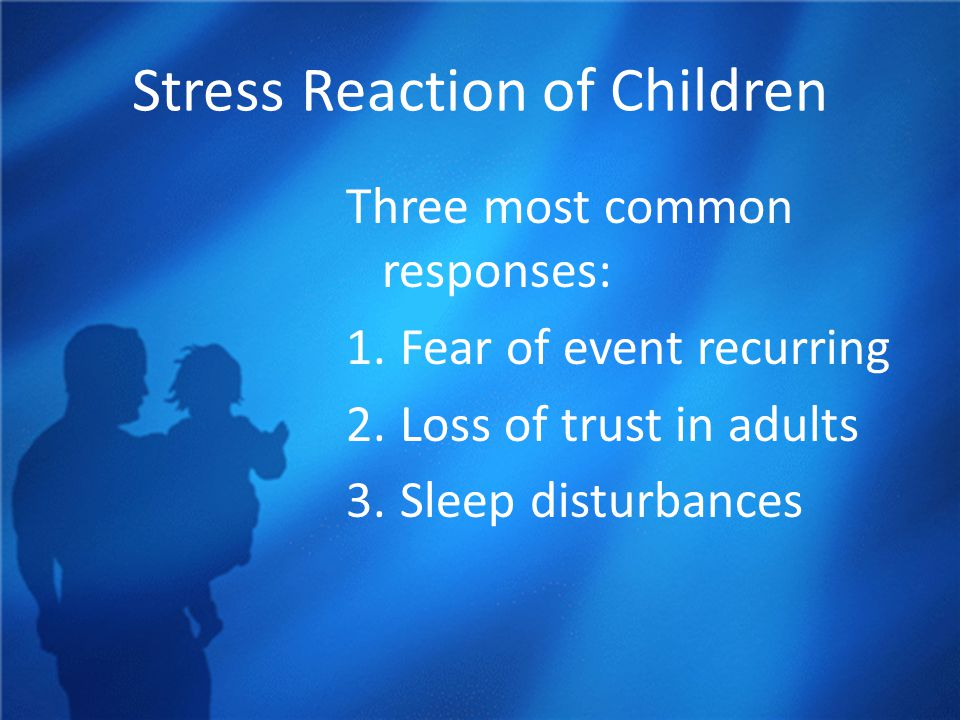 Stress Reaction of Children Three most common responses: 1.Fear of event recurring 2.Loss of trust in adults 3.Sleep disturbances