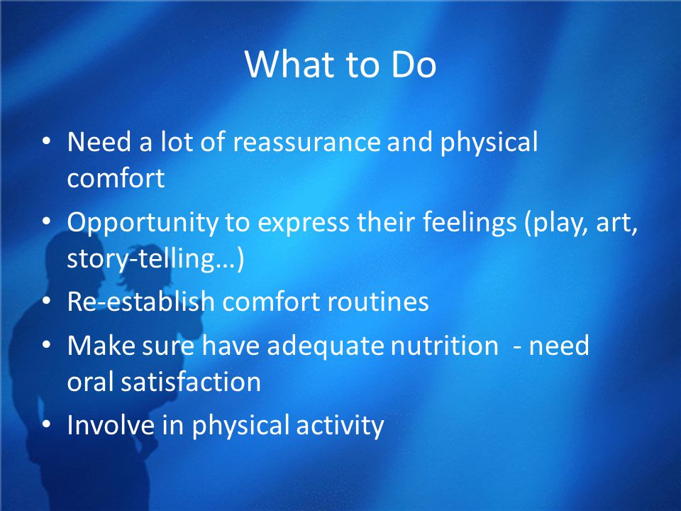 What to Do Need a lot of reassurance and physical comfort Opportunity to express their feelings (play, art, story-telling…) Re-establish comfort routines Make sure have adequate nutrition - need oral satisfaction Involve in physical activity