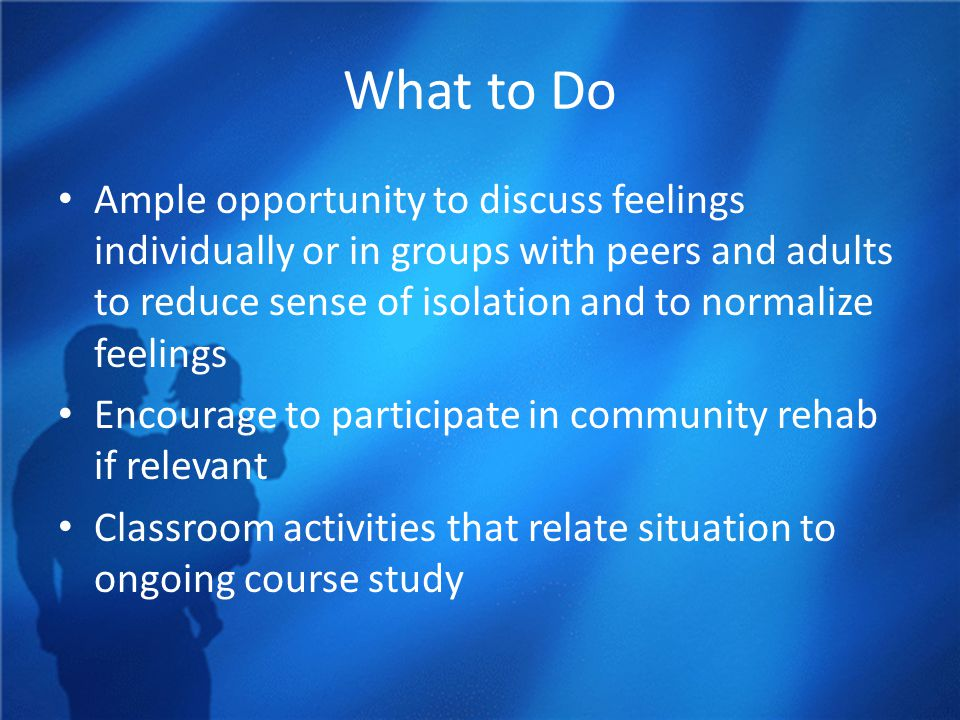What to Do Ample opportunity to discuss feelings individually or in groups with peers and adults to reduce sense of isolation and to normalize feelings Encourage to participate in community rehab if relevant Classroom activities that relate situation to ongoing course study
