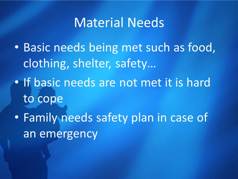 Material Needs Basic needs being met such as food, clothing, shelter, safety… If basic needs are not met it is hard to cope Family needs safety plan i