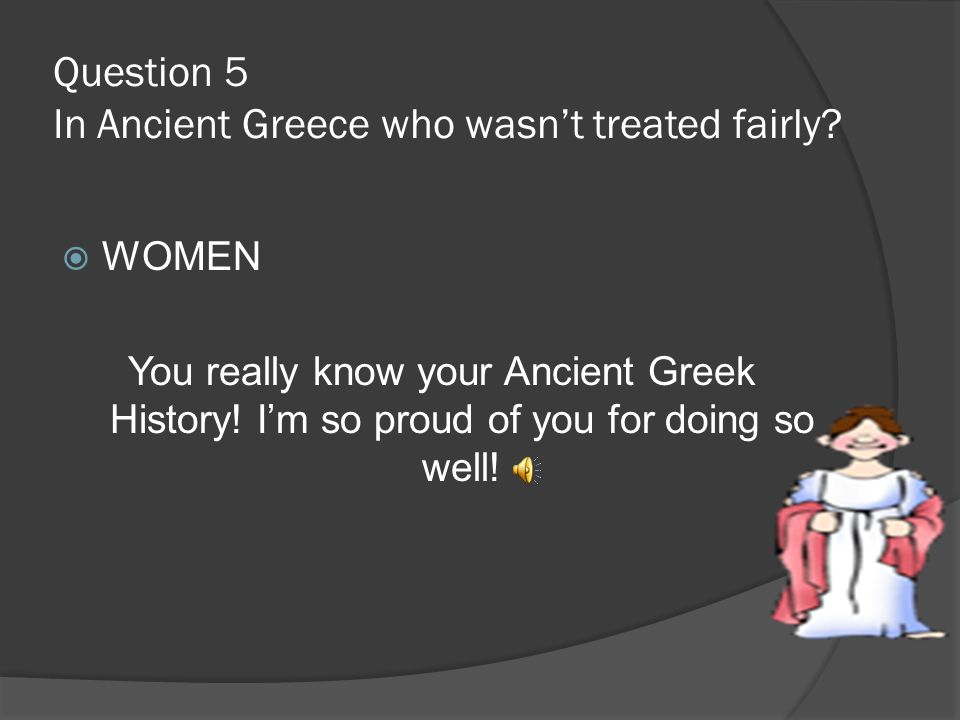 Question 5. In Ancient Greece who was not treated fairly 1.African Americans 2.MenMen 3.women