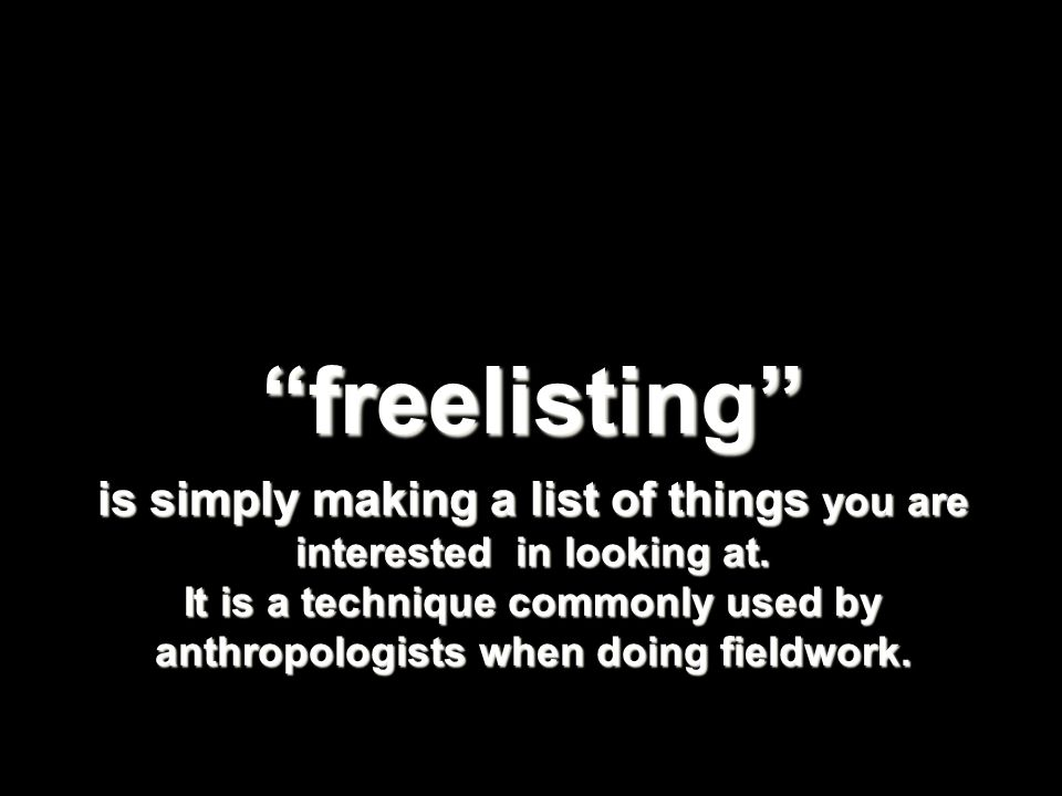 freelisting is simply making a list of things you are interested in looking at.
