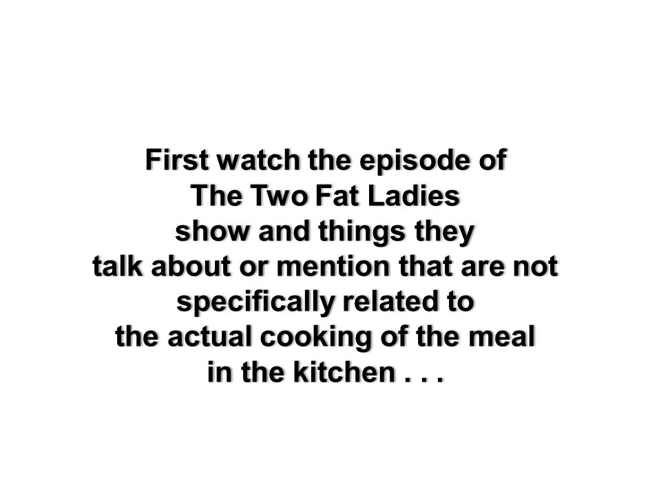 First watch the episode ofFirst watch the episode of The Two Fat LadiesThe Two Fat Ladies show and things they talk about or mention that are not specifically related to the actual cooking of the meal in the kitchen...
